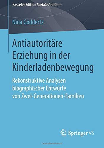 Antiautoritäre Erziehung in der Kinderladenbewegung: Rekonstruktive Analysen biographischer Entwürfe von Zwei-Generationen-Familien (Kasseler Edition Soziale Arbeit, Band 12)
