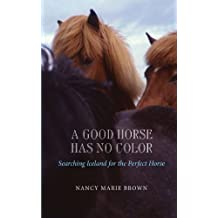 [ A GOOD HORSE HAS NO COLOR: SEARCHING ICELAND FOR THE PERFECT HORSE ] BY Brown, Nancy Marie ( Author ) Jun - 2013 [ Paperback ]