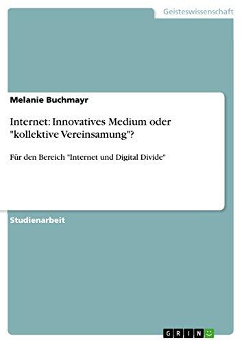"""Internet: Innovatives Medium oder """"kollektive Vereinsamung""""?: Für den Bereich """"Internet und Digital Divide"""""""