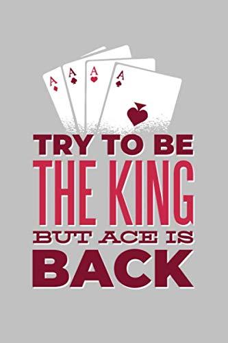 Try to be the King But Ace is Back: Notizbuch / Tagebuch für Poker Spieler, Gambler, All-In Fans zum Training von Karten, Blättern, Händen, ... Erfolgen, ca. A5 (6x9), gepunktet, 120 Seiten (Karten Und Ca)