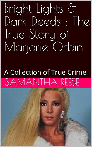 Bright Lights & Dark Deeds : The True Story of Marjorie Orbin: A Collection of True Crime (English Edition)
