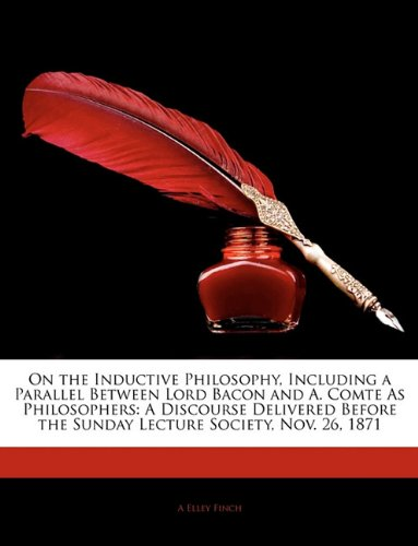 On the Inductive Philosophy, Including a Parallel Between Lord Bacon and A. Comte As Philosophers: A Discourse Delivered Before the Sunday Lecture Society, Nov. 26, 1871