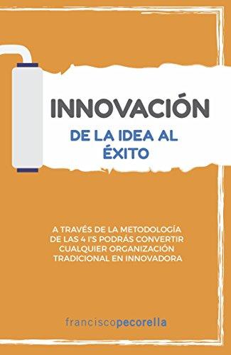 Innovación: de la idea al éxito: A través de la metodología de las 4 I's encontrarás estrategias para desaprender y transformar tus ideas en realidad