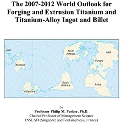 The 2007-2012 World Outlook for Forging and Extrusion Titanium and Titanium-Alloy Ingot and Billet - 2008 Billet