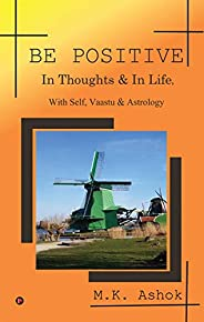BE POSITIVE: In Thoughts & In Life, With Self, Vaastu & A
