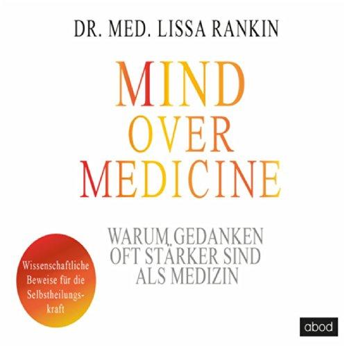 Mind Over Medicine - Warum Gedanken oft stärker sind als Medizin (Wissenschaftliche Beweise für die Selbstheilungskraft)