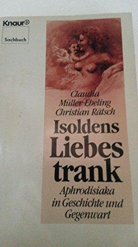 Isoldens Liebestrank. Aphrodisiaka in Geschichte und Gegenwart.