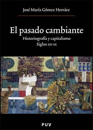 El pasado cambiante : historiografía y capitalismo, siglos XIX-XX por José María Gómez Herráez