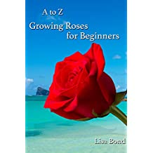A to Z Growing Roses for Beginners (English Edition)