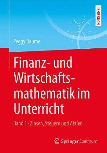 Finanz- und Wirtschaftsmathematik im Unterricht Band 1: Zinsen, Steuern und Aktien