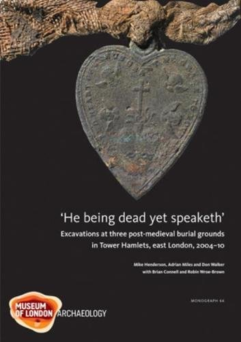 'He being dead yet speaketh': Excavations at Three Post-Medieval Burial Grounds in Tower Hamlets, East London, 2004-10 (Molas Monograph, Band 64)