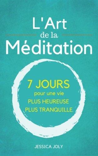 L'Art de la Méditation: Le Guide Ultime - 7 jours pour une vie plus heureuse et et plus paisible par Jessica Joly