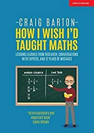 How I Wish I Had Taught Maths: Reflections on research, conversations with experts, and 12 years of mistakes