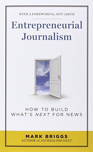 Entrepreneurial Journalism: How to Build What's Next for News