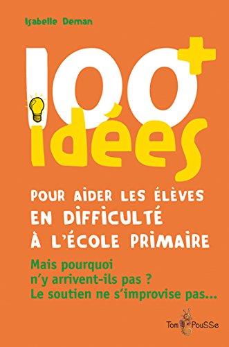 100 idées pour aider les élèves en difficulté à l'école primaire : Mais pourquoi n'y arrivent-ils pas ? Le soutien ne s'improvise pas. par Isabelle Deman