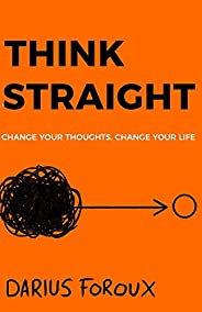 Think Straight: Change Your Thoughts, Change Your Life
