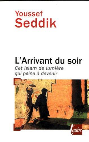 L'Arrivant du soir - Cet Islam de lumière qui peine à venir par Youssef Seddik