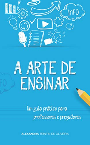 A Arte de Ensinar: Um guia prático para professores e pregadores (Portuguese Edition) por Alexandra Trintin de Oliveira