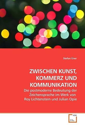 ZWISCHEN KUNST, KOMMERZ UND KOMMUNIKATION: Die postmoderne Bedeutung der Zeichensprache im Werk von Roy Lichtenstein und Julian (Lichtenstein Moderne Malerei)