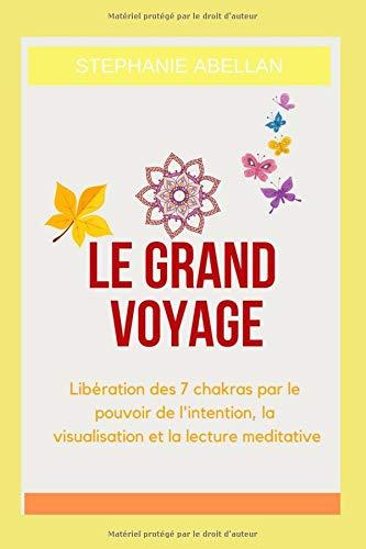 Le Grand voyage: Libération des 7 chakras par le pouvoir de l'intention, la visualisation et la lecture meditative par  Stephanie Abellan