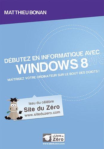 Débutez en informatique avec Windows 8 : Maîtriser votre ordinateur sur le bout des doigts ! par Matthieu Bonan