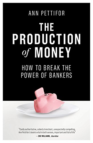 The Production of Money: How to Break the Power of Bankers por Ann Pettifor