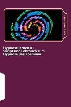 Hypnose lernen 01 Skript und Lehrbuch zum Hypnose Basis Seminar: Hypnose lernen ohne Vorkenntnisse. Alle Inhalte einer Hypnose Basis Ausbildung schriftlich mit Mustertexten