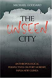 The Unseen City: Anthropological Perspectives On Port Moresby, Papua New Guinea