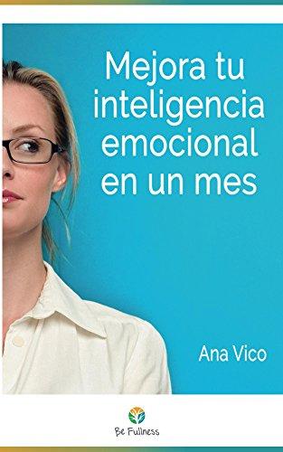 Mejora tu inteligencia emocional en un mes: 30 técnicas sencillas para vivir más plenamente por Ana Vico