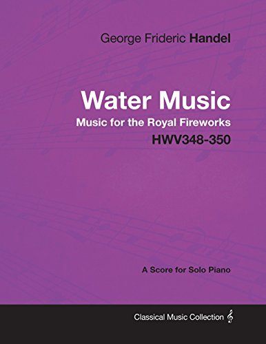 George Frideric Handel - Water Music - Music for the Royal Fireworks - HWV348-350 - A Score for Solo Piano (English Edition)