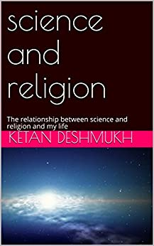 science and religion: The relationship between science and religion and my life by [Deshmukh, Prathamesh]