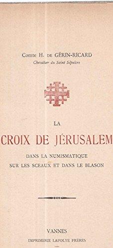La Croix de Jérusalem dans la Numismatique sur les Sceaux et dans le blason par Comte H. De Gérin-Ricard