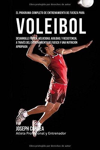 El Programa Completo de Entrenamiento de Fuerza para Voleibol: Desarrolle fuerza, velocidad, agilidad, y resistencia, a traves del entrenamiento de fuerza y una nutricion apropiada