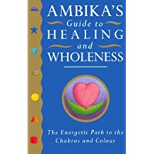 Ambika's Guide to Healing and Wholeness: The Energetic Path to the Chakras and Colour by Ambika Wauters (1995-09-01)