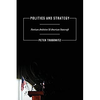 Politics and Strategy: Partisan Ambition and American Statecraft (Princeton Studies in International History and Politics)
