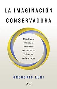 La imaginación conservadora: Una defensa apasionada de las ideas que han hecho del mundo un lugar mejor par Gregorio Luri