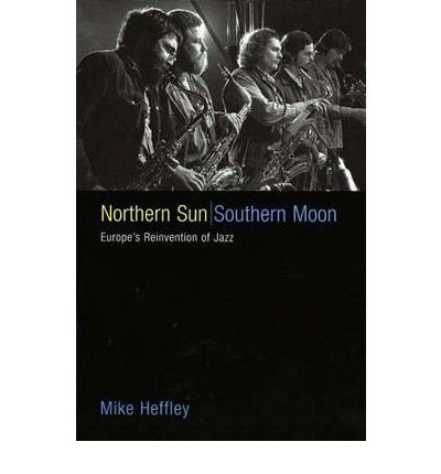 [(Northern Sun, Southern Moon: Europe's Reinvention of Jazz)] [Author: Mike Heffley] published on (May, 2005)