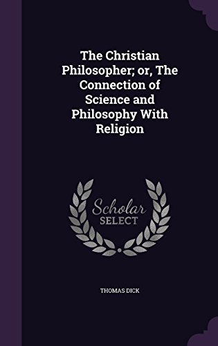 The Christian Philosopher; or, The Connection of Science and Philosophy With Religion