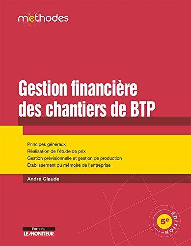 La gestion financière des chantiers de BTP: Principes généraux - Réalisation de l'étude de prix - Gestion prévisionnelle et gestion de productio par André Claude