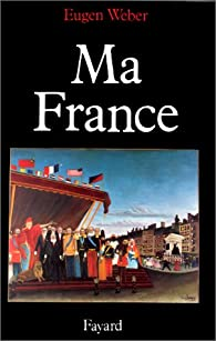 Ma France - Mythes, Culture, Politique par Eugen Weber