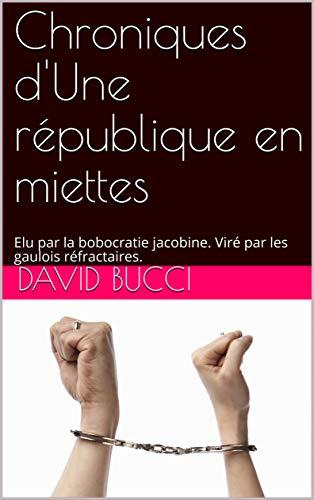 Chroniques d'Une république en miettes : Elu par la bobocratie jacobine. Viré par les gaulois réfractaires.  por David Bucci