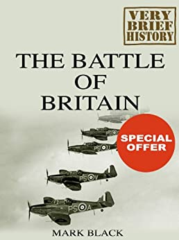 The Battle of Britain: A Very Brief History by [Black, Mark]