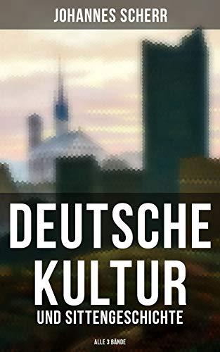 Deutsche Kultur- und Sittengeschichte (Alle 3 Bände): Vorzeit und Mittelalter + Das Zeitalter der Reformation + Die neue Zeit