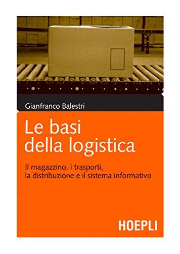 Le basi della logistica: Il magazzino, i trasporti, la distribuzione e il sistema informativo (Marketing e management)