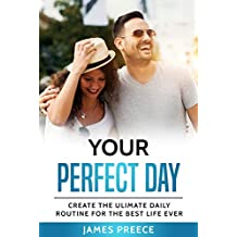 Your Perfect Day: Create the Ultimate Daily Routine For the Best Life Ever