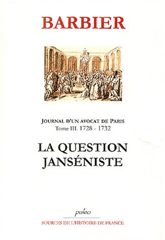 Journal d'un avocat de Paris : Tome 3, La Question Janséniste (1728-1732)