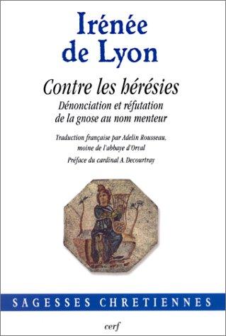 Contre les hérésies : Dénonciation et réfutation de la gnose au nom menteur par Irénée de Lyon