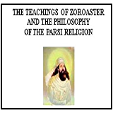 Teachings Of Zoroaster & Philosophy Of The Parsi Religion