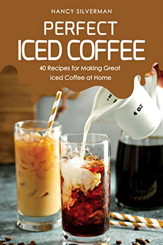 Perfect Iced Coffee: 40 Recipes for Making Great Iced Coffee at Home (English Edition)