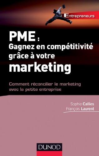 PME : Gagnez en compétitivité grâce à votre marketing - Comment réconcilier le marketing avec la: Comment réconcilier le marketing avec la petite entreprise par Sophie Callies
